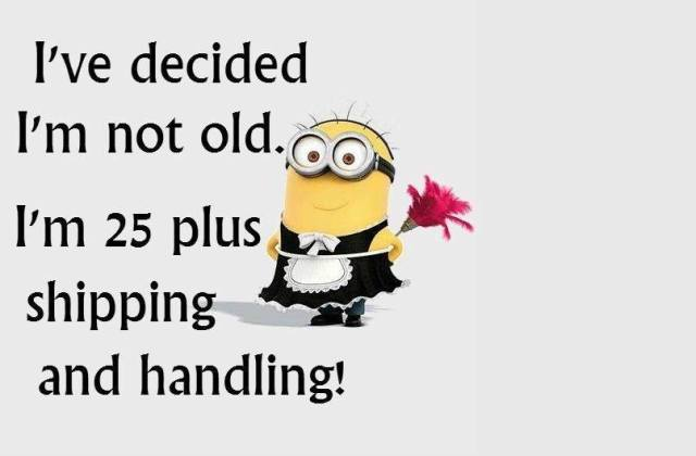 I've decided I'm not old I'm 25 plus shipping and handling!
